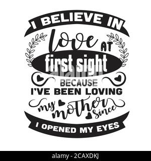 Mother Quote good for poster. I believe in love at first sight.
