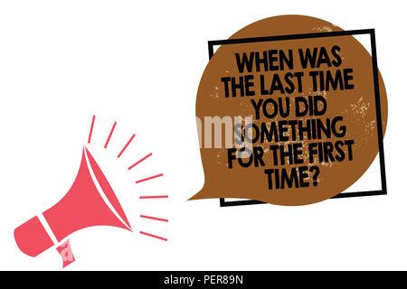 Texte de l'écriture l'écriture quand la dernière fois que vous avez fait quelque chose pour la première fois question. Sens 0 Concept haut-parleur mégaphone parlant haut s Banque D'Images